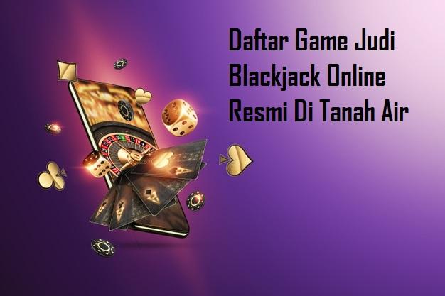 Daftar Game Judi Blackjack Online Resmi Di Tanah Air