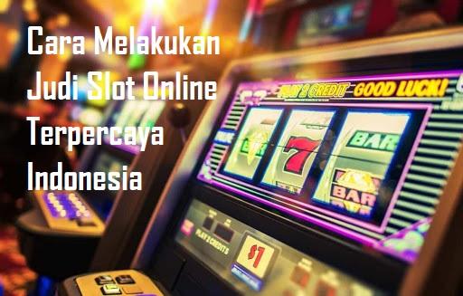 Cara Melakukan Judi Slot Online Terpercaya Indonesia